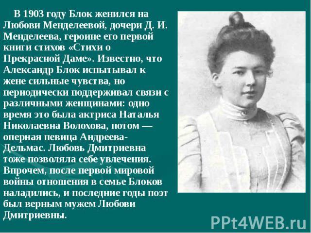 В 1903 году Блок женился на Любови Менделеевой, дочери Д. И. Менделеева, героине его первой книги стихов «Стихи о Прекрасной Даме». Известно, что Александр Блок испытывал к жене сильные чувства, но периодически поддерживал связи с различными женщина…
