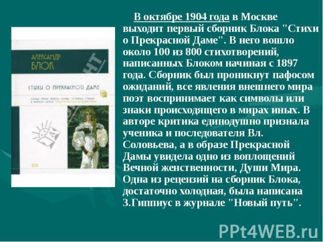 """В октябре 1904 года в Москве выходит первый сборник Блока """"Стихи о Прекрасной Даме"""". В него вошло около 100 из 800 стихотворений, написанных Блоком начиная с 1897 года. Сборник был проникнут пафосом ожиданий, все явления внешнего мира поэт…"""