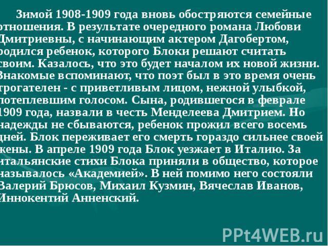 Зимой 1908-1909 года вновь обостряются семейные отношения. В результате очередного романа Любови Дмитриевны, с начинающим актером Дагобертом, родился ребенок, которого Блоки решают считать своим. Казалось, что это будет началом их новой жизни. Знако…