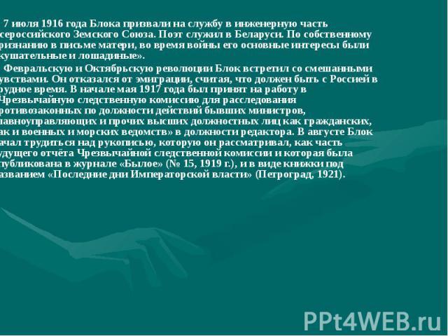 7 июля 1916 года Блока призвали на службу в инженерную часть Всероссийского Земского Союза. Поэт служил в Беларуси. По собственному признанию в письме матери, во время войны его основные интересы были «кушательные и лошадиные». 7 июля 1916 года Блок…