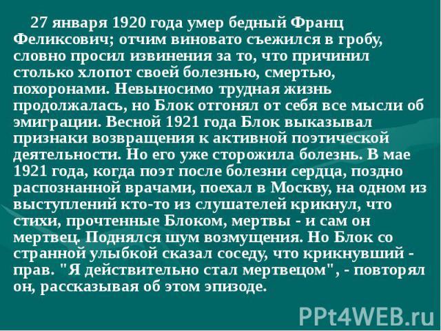27 января 1920 года умер бедный Франц Феликсович; отчим виновато съежился в гробу, словно просил извинения за то, что причинил столько хлопот своей болезнью, смертью, похоронами. Невыносимо трудная жизнь продолжалась, но Блок отгонял от себя все мыс…