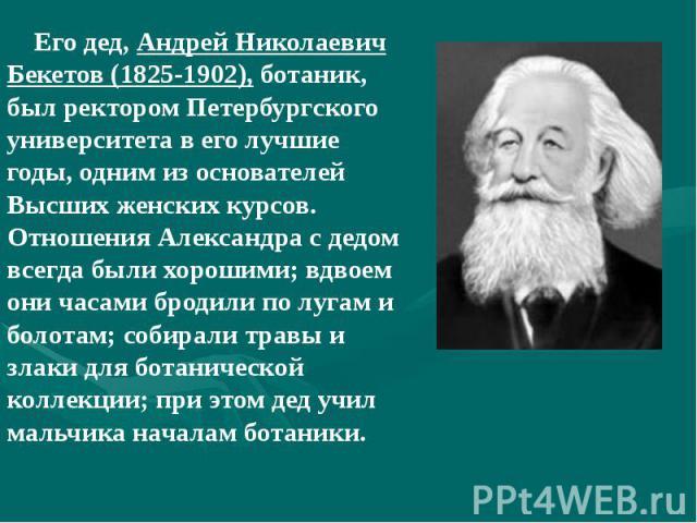 Его дед, Андрей Николаевич Бекетов (1825-1902), ботаник, был ректором Петербургского университета в его лучшие годы, одним из основателей Высших женских курсов. Отношения Александра с дедом всегда были хорошими; вдвоем они часами бродили по лугам и …