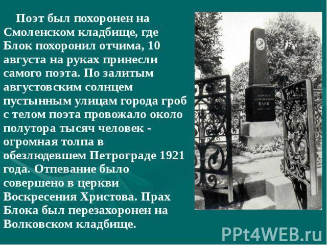 Поэт был похоронен на Смоленском кладбище, где Блок похоронил отчима, 10 августа на руках принесли самого поэта. По залитым августовским солнцем пустынным улицам города гроб с телом поэта провожало около полутора тысяч человек - огромная толпа в обе…