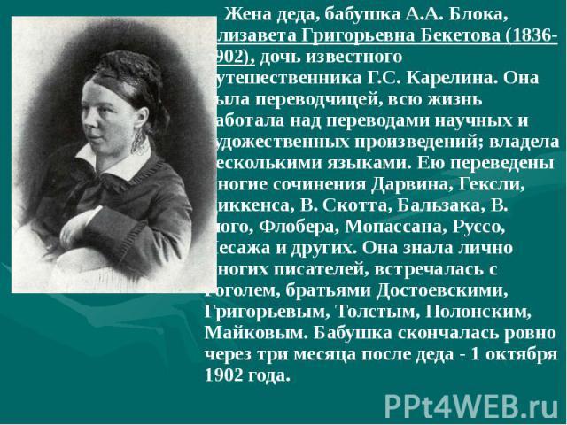 Жена деда, бабушка А.А. Блока, Елизавета Григорьевна Бекетова (1836-1902), дочь известного путешественника Г.С. Карелина. Она была переводчицей, всю жизнь работала над переводами научных и художественных произведений; владела несколькими языками. Ею…