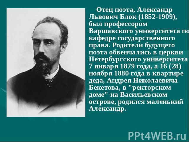 Отец поэта, Александр Львович Блок (1852-1909), был профессором Варшавского университета по кафедре государственного права. Родители будущего поэта обвенчались в церкви Петербургского университета 7 января 1879 года, а 16 (28) ноября 1880 года в ква…