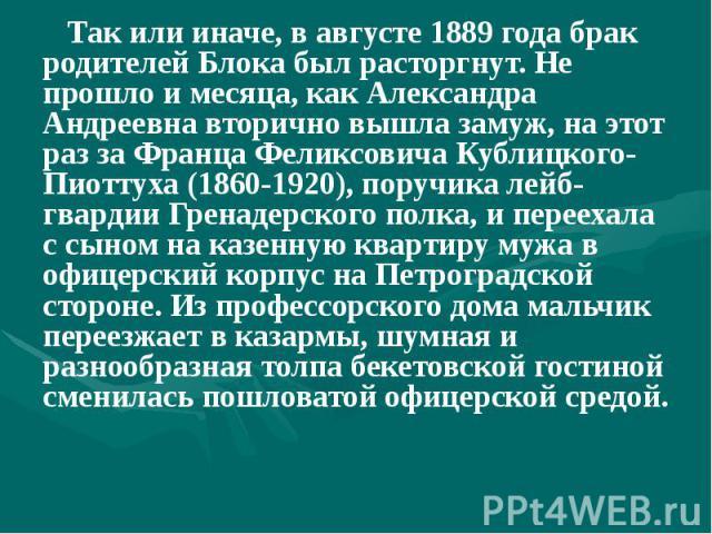 Так или иначе, в августе 1889 года брак родителей Блока был расторгнут. Не прошло и месяца, как Александра Андреевна вторично вышла замуж, на этот раз за Франца Феликсовича Кублицкого-Пиоттуха (1860-1920), поручика лейб-гвардии Гренадерского полка, …