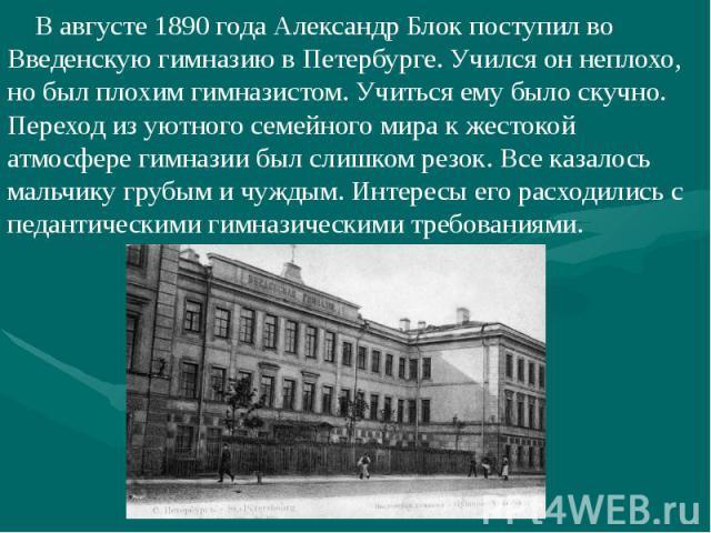 В августе 1890 года Александр Блок поступил во Введенскую гимназию в Петербурге. Учился он неплохо, но был плохим гимназистом. Учиться ему было скучно. Переход из уютного семейного мира к жестокой атмосфере гимназии был слишком резок. Все казалось м…