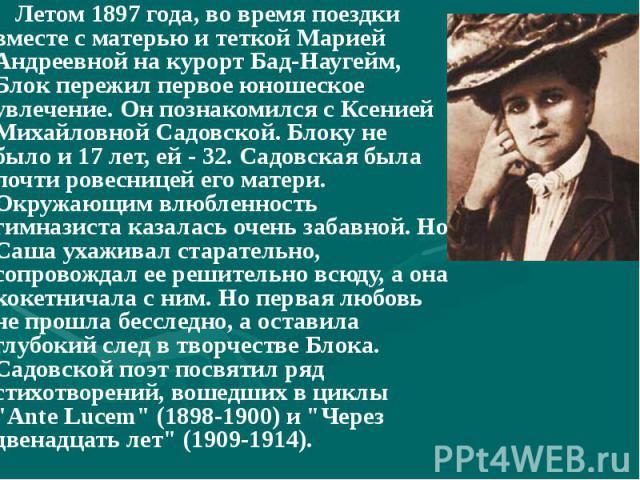 Летом 1897 года, во время поездки вместе с матерью и теткой Марией Андреевной на курорт Бад-Наугейм, Блок пережил первое юношеское увлечение. Он познакомился с Ксенией Михайловной Садовской. Блоку не было и 17 лет, ей - 32. Садовская была почти рове…