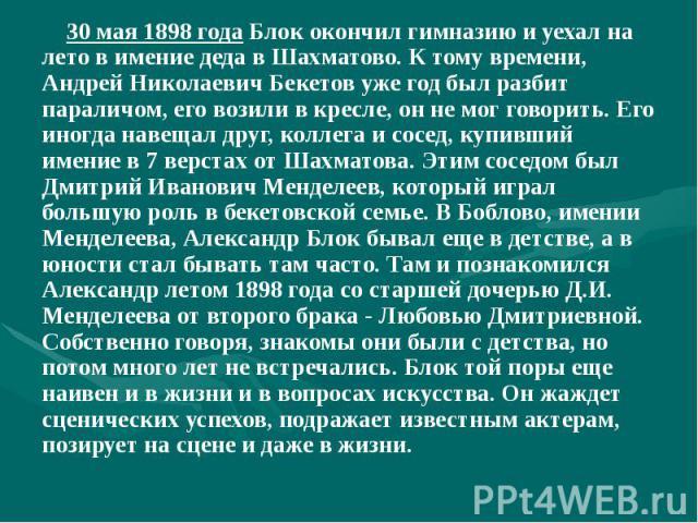 30 мая 1898 года Блок окончил гимназию и уехал на лето в имение деда в Шахматово. К тому времени, Андрей Николаевич Бекетов уже год был разбит параличом, его возили в кресле, он не мог говорить. Его иногда навещал друг, коллега и сосед, купивший име…