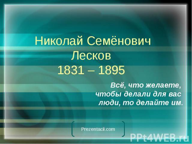 Николай Семёнович Лесков 1831 – 1895 Всё, что желаете, чтобы делали для вас люди, то делайте им.