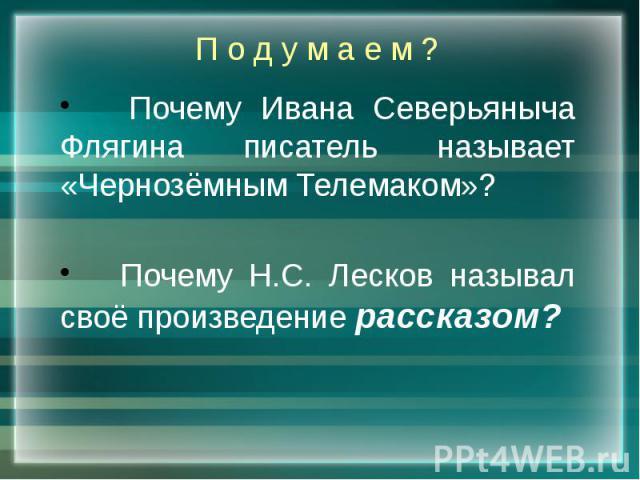 П о д у м а е м ? Почему Ивана Северьяныча Флягина писатель называет «Чернозёмным Телемаком»? Почему Н.С. Лесков называл своё произведение рассказом?