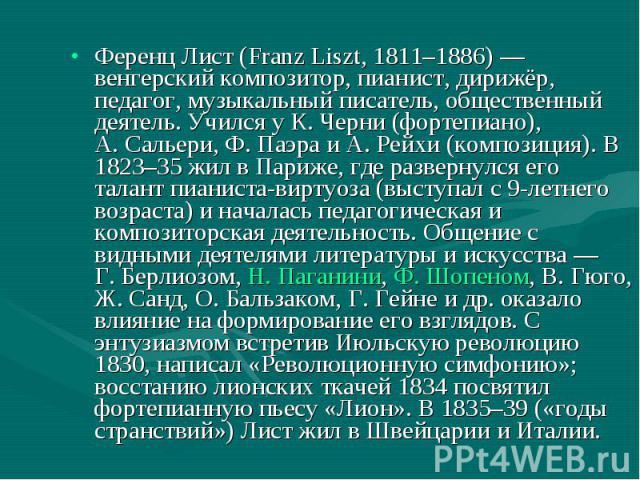 Ференц Лист (Franz Liszt, 1811–1886) — венгерский композитор, пианист, дирижёр, педагог, музыкальный писатель, общественный деятель. Учился у К.Черни (фортепиано), А.Сальери, Ф.Паэра и А.Рейхи (композиция). В 1823–35 жил в Па…