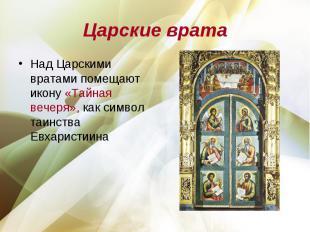Царские врата Над Царскими вратами помещают икону «Тайная вечеря», как символ та