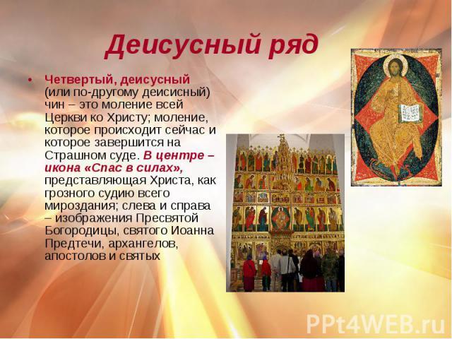 Деисусный ряд Четвертый, деисусный (или по-другому деисисный) чин – это моление всей Церкви ко Христу; моление, которое происходит сейчас и которое завершится на Страшном суде. В центре – икона «Спас в силах», представляющая Христа, как грозного суд…