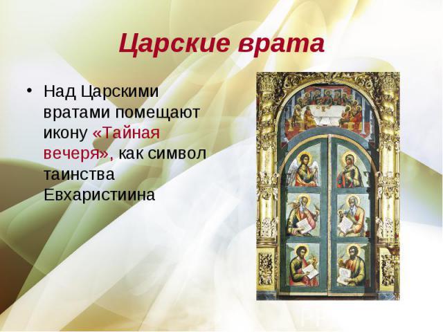 Царские врата Над Царскими вратами помещают икону «Тайная вечеря», как символ таинства Евхаристиина
