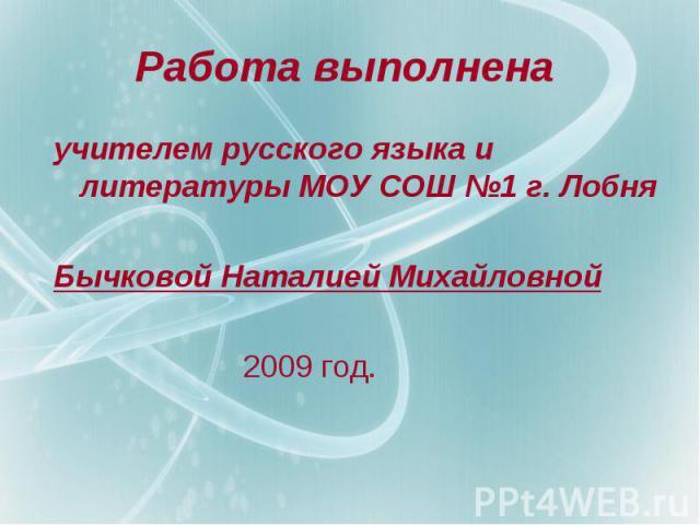 Работа выполнена учителем русского языка и литературы МОУ СОШ №1 г. Лобня Бычковой Наталией Михайловной 2009 год.