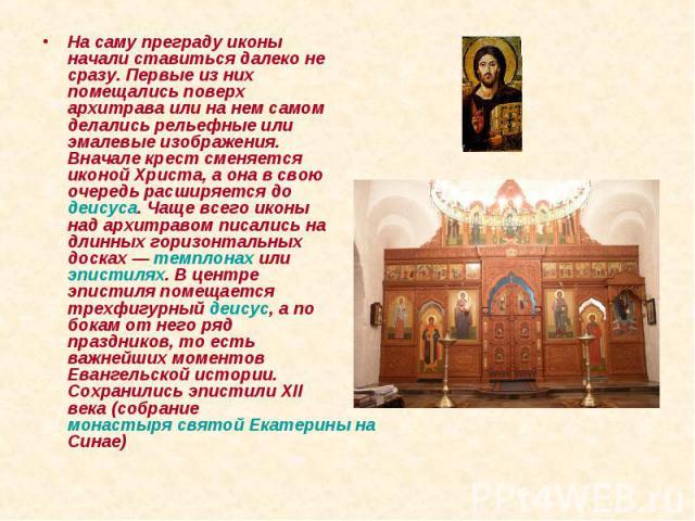 На саму преграду иконы начали ставиться далеко не сразу. Первые из них помещались поверх архитрава или на нем самом делались рельефные или эмалевые изображения. Вначале крест сменяется иконой Христа, а она в свою очередь расширяется до деисуса. Чаще…