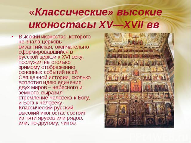 «Классические» высокие иконостасы XV—XVII вв Высокий иконостас, которого не знала церковь византийская, окончательно сформировавшийся в русской церкви к XVI веку, послужил не столько зримому отображению основных событий всей Священной истории, сколь…