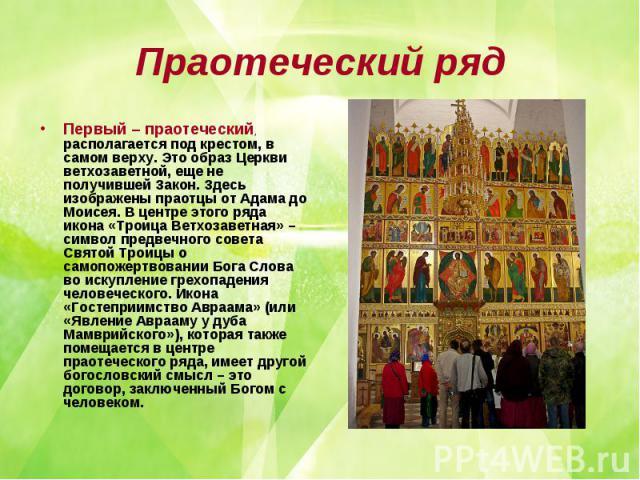 Праотеческий ряд Первый – праотеческий, располагается под крестом, в самом верху. Это образ Церкви ветхозаветной, еще не получившей Закон. Здесь изображены праотцы от Адама до Моисея. В центре этого ряда икона «Троица Ветхозаветная» – символ предвеч…
