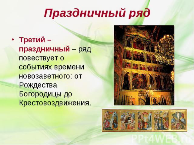 Праздничный ряд Третий – праздничный – ряд повествует о событиях времени новозаветного: от Рождества Богородицы до Крестовоздвижения.