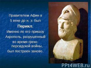Правителем Афин в Правителем Афин в 5 веке до н. э. был Перикл. Именно по его пр