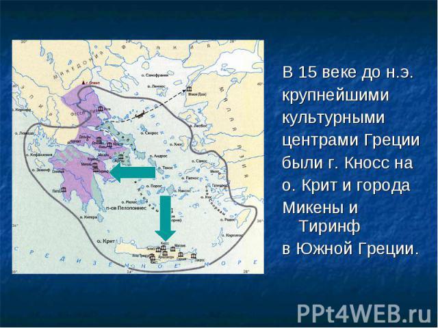 В 15 веке до н.э. В 15 веке до н.э. крупнейшими культурными центрами Греции были г. Кносс на о. Крит и города Микены и Тиринф в Южной Греции.