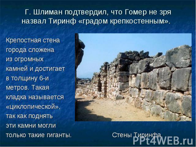 Крепостная стена Крепостная стена города сложена из огромных камней и достигает в толщину 6-и метров. Такая кладка называется «циклопической», так как поднять эти камни могли только такие гиганты. Стены Тиринфа