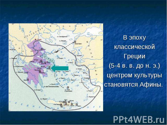 В эпоху В эпоху классической Греции (5-4 в. в. до н. э.) центром культуры становятся Афины.