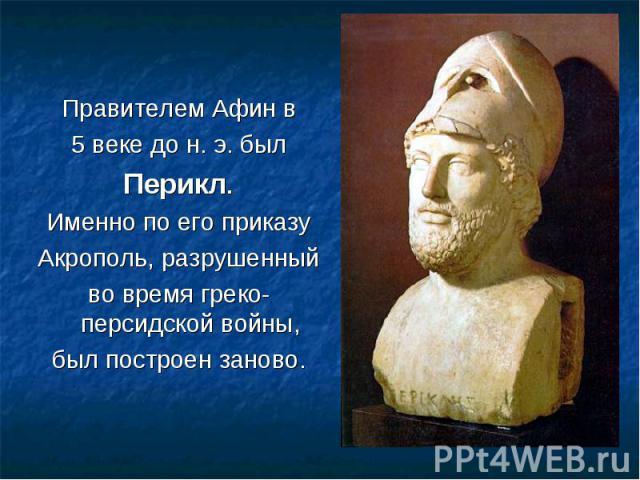 Правителем Афин в Правителем Афин в 5 веке до н. э. был Перикл. Именно по его приказу Акрополь, разрушенный во время греко-персидской войны, был построен заново.