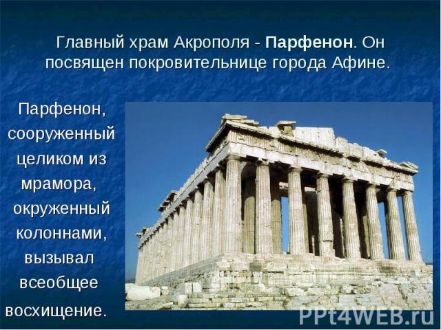 Парфенон, Парфенон, сооруженный целиком из мрамора, окруженный колоннами, вызывал всеобщее восхищение.
