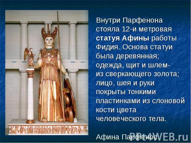 Внутри Парфенона Внутри Парфенона стояла 12-и метровая статуя Афины работы Фидия. Основа статуи была деревянная; одежда, щит и шлем- из сверкающего золота; лицо, шея и руки покрыты тонкими пластинками из слоновой кости цвета человеческого тела.