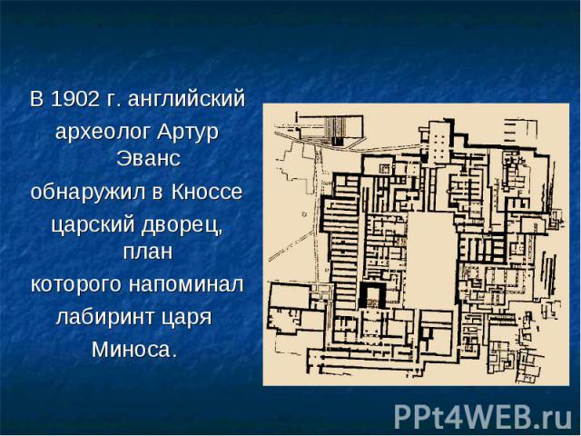В 1902 г. английский В 1902 г. английский археолог Артур Эванс обнаружил в Кноссе царский дворец, план которого напоминал лабиринт царя Миноса.