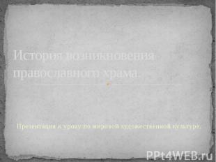 История возникновения православного храма. Презентация к уроку по мировой художе