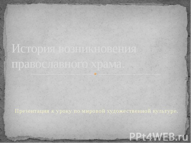История возникновения православного храма. Презентация к уроку по мировой художественной культуре.