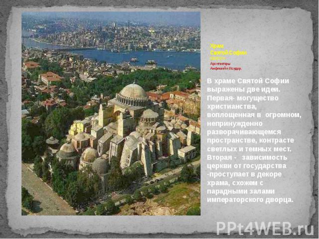 Храм Святой Софии 532-537 гг. Архитекторы Анфимий и Исидор. В храме Святой Софии выражены две идеи. Первая- могущество христианства, воплощенная в огромном, непринужденно разворачивающемся пространстве, контрасте светлых и темных мест. Вторая - зави…