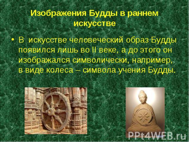 В искусстве человеческий образ Будды появился лишь во II веке, а до этого он изображался символически, например, в виде колеса – символа учения Будды. В искусстве человеческий образ Будды появился лишь во II веке, а до этого он изображался символиче…