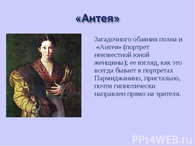 Загадочного обаяния полна и «Антея» (портрет неизвестной юной женщины); ее взгляд, как это всегда бывает в портретах Пармиджанино, пристально, почти гипнотически направлен прямо на зрителя. Загадочного обаяния полна и «Антея» (портрет неизвестной юн…