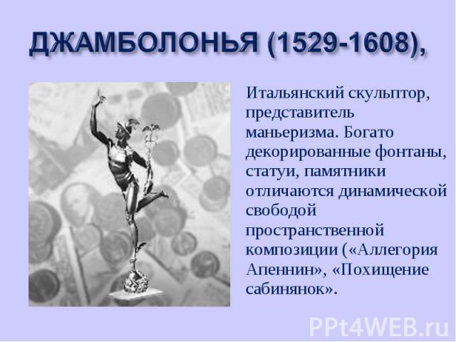 Итальянский скульптор, представитель маньеризма. Богато декорированные фонтаны, статуи, памятники отличаются динамической свободой пространственной композиции («Аллегория Апеннин», «Похищение сабинянок». Итальянский скульптор, представитель маньериз…