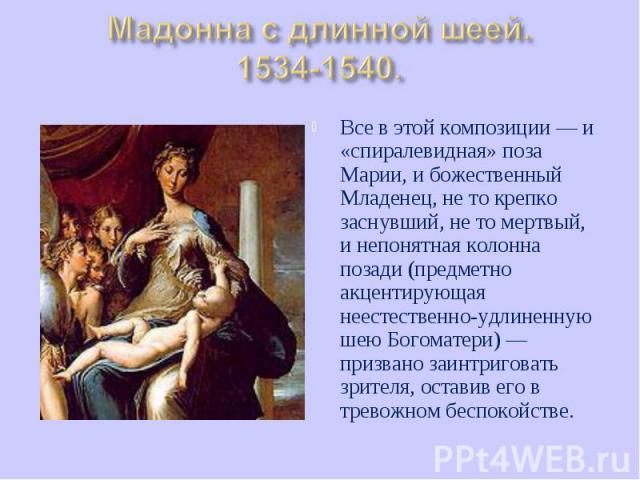 Все в этой композиции — и «спиралевидная» поза Марии, и божественный Младенец, не то крепко заснувший, не то мертвый, и непонятная колонна позади (предметно акцентирующая неестественно-удлиненную шею Богоматери) — призвано заинтриговать зрителя, ост…