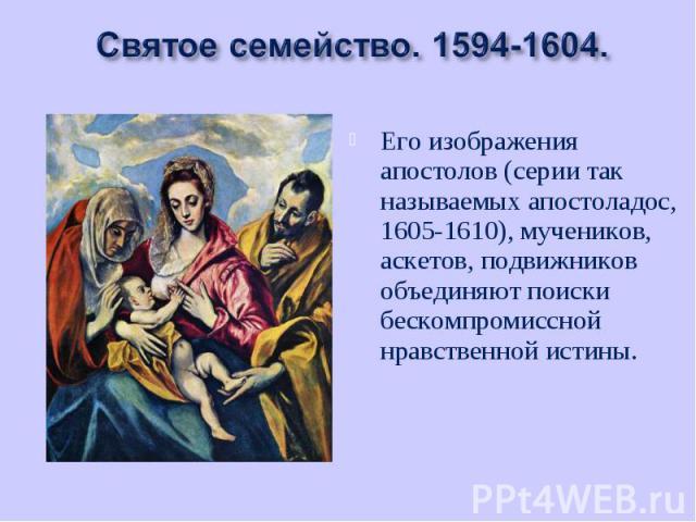 Его изображения апостолов (серии так называемых апостоладос, 1605-1610), мучеников, аскетов, подвижников объединяют поиски бескомпромиссной нравственной истины. Его изображения апостолов (серии так называемых апостоладос, 1605-1610), мучеников, аске…