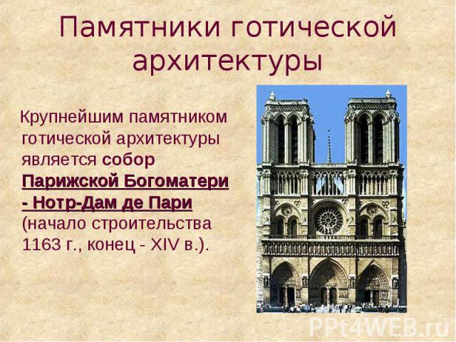 Памятники готической архитектуры Крупнейшим памятником готической архитектуры является собор Парижской Богоматери - Нотр-Дам де Пари (начало строительства 1163 г., конец - XIV в.).