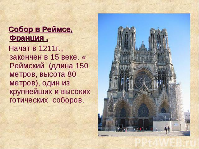 Собор в Реймсе, Франция . Собор в Реймсе, Франция . Начат в 1211г., закончен в 15 веке. « Реймский (длина 150 метров, высота 80 метров), один из крупнейших и высоких готических соборов.