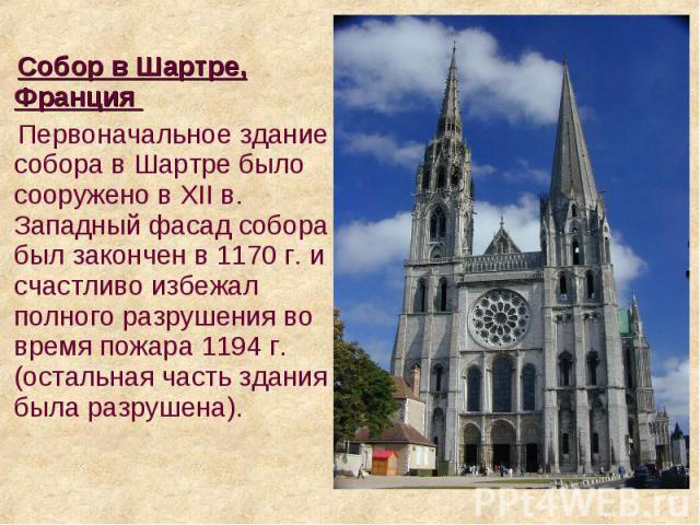 Cобор в Шартре, Франция Cобор в Шартре, Франция Первоначальное здание собора в Шартре было сооружено в XII в. Западный фасад собора был закончен в 1170 г. и счастливо избежал полного разрушения во время пожара 1194 г. (остальная часть здания была ра…