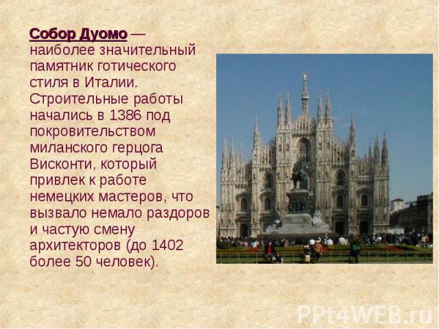 Собор Дуомо — наиболее значительный памятник готического стиля в Италии. Строительные работы начались в 1386 под покровительством миланского герцога Висконти, который привлек к работе немецких мастеров, что вызвало немало раздоров и частую смену арх…
