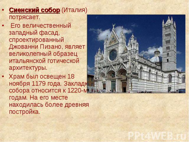 Сиенский собор (Италия) потрясает. Сиенский собор (Италия) потрясает. Его величественный западный фасад, спроектированный Джованни Пизано, являет великолепный образец итальянской готической архитектуры. Храм был освещен 18 ноября 1179 года. Закладка…