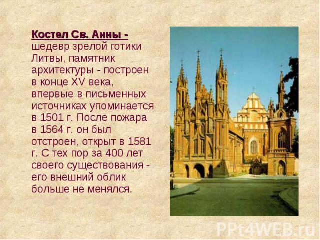 Костел Св. Анны - шедевр зрелой готики Литвы, памятник архитектуры - построен в конце XV века, впервые в письменных источниках упоминается в 1501 г. После пожара в 1564 г. он был отстроен, открыт в 1581 г. С тех пор за 400 лет своего существования -…