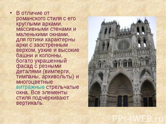 В отличие от романского стиля с его круглыми арками, массивными стенами и маленькими окнами, для готики характерны арки с заострённым верхом, узкие и высокие башни и колонны, богато украшенный фасад с резными деталями (вимперги, тимпаны, архивольты)…