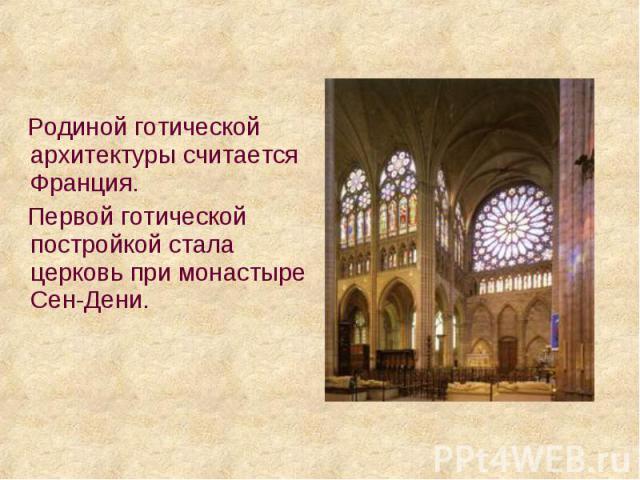 Родиной готической архитектуры считается Франция. Родиной готической архитектуры считается Франция. Первой готической постройкой стала церковь при монастыре Сен-Дени.