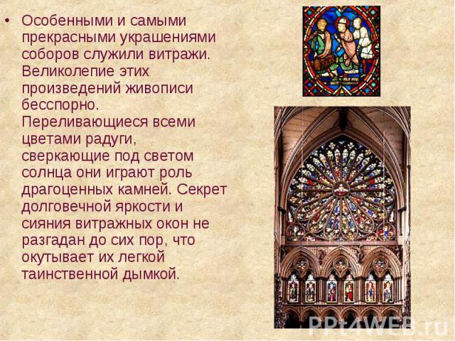 Особенными и самыми прекрасными украшениями соборов служили витражи. Великолепие этих произведений живописи бесспорно. Переливающиеся всеми цветами радуги, сверкающие под светом солнца они играют роль драгоценных камней. Секрет долговечной яркости и…