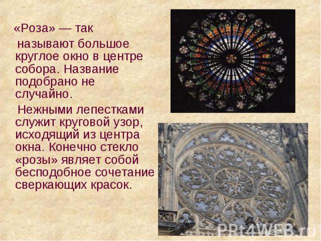 «Роза» — так «Роза» — так называют большое круглое окно в центре собора. Название подобрано не случайно. Нежными лепестками служит круговой узор, исходящий из центра окна. Конечно стекло «розы» являет собой бесподобное сочетание сверкающих красок.